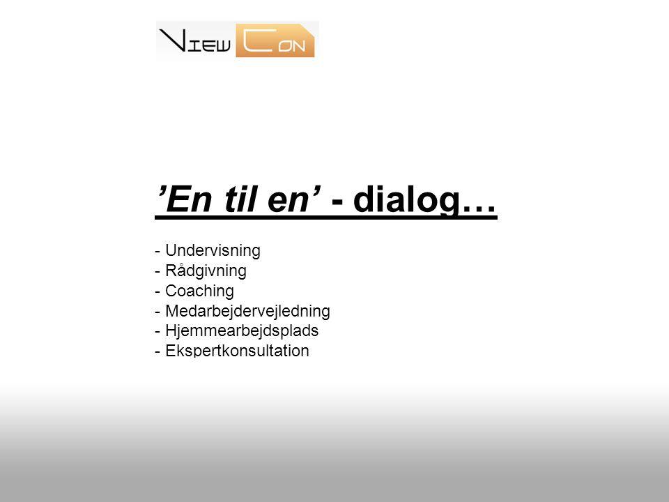'En til en' - dialog… - Undervisning - Rådgivning - Coaching - Medarbejdervejledning - Hjemmearbejdsplads - Ekspertkonsultation