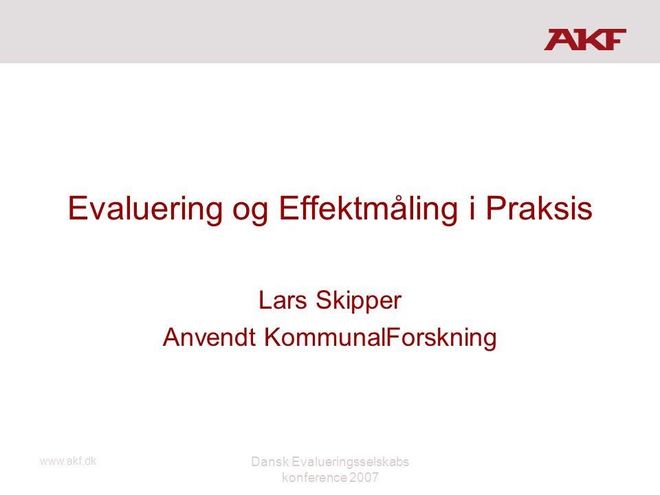 www.akf.dk Dansk Evalueringsselskabs konference 2007 Evaluering og Effektmåling i Praksis Lars Skipper Anvendt KommunalForskning