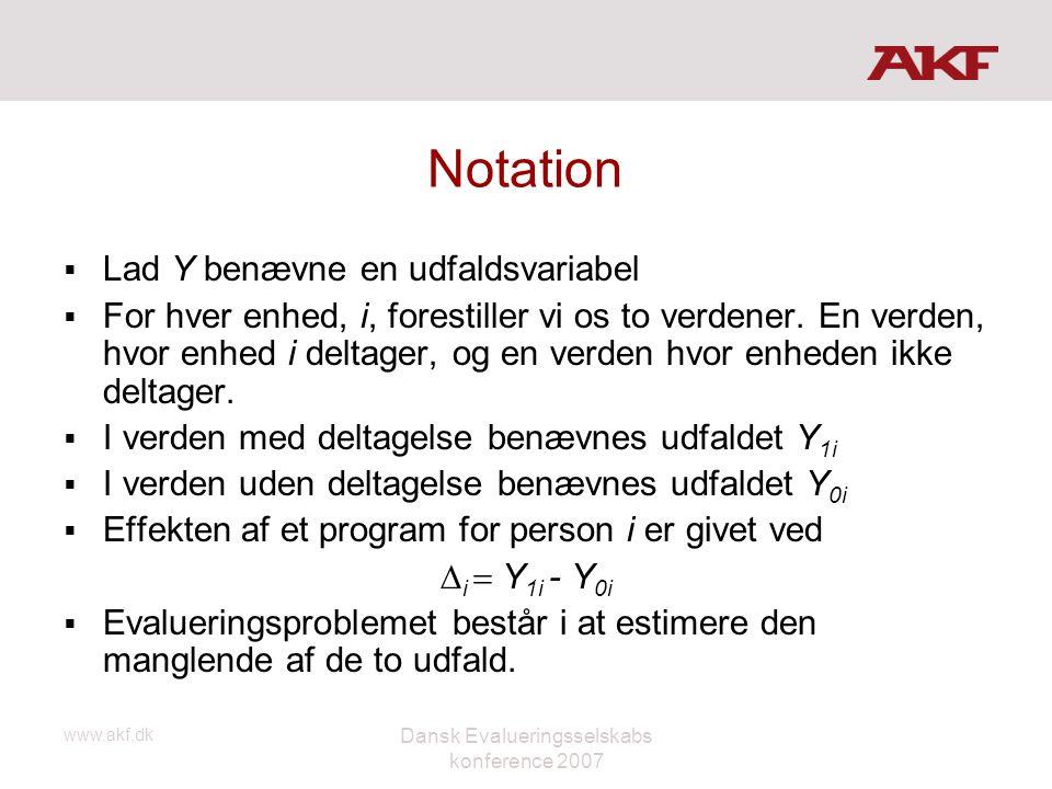 www.akf.dk Dansk Evalueringsselskabs konference 2007 Notation  Lad Y benævne en udfaldsvariabel  For hver enhed, i, forestiller vi os to verdener. E
