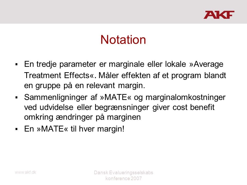 www.akf.dk Dansk Evalueringsselskabs konference 2007 Notation  En tredje parameter er marginale eller lokale »Average Treatment Effects«. Måler effek