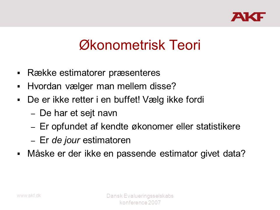 www.akf.dk Dansk Evalueringsselskabs konference 2007 Økonometrisk Teori  Række estimatorer præsenteres  Hvordan vælger man mellem disse?  De er ikk