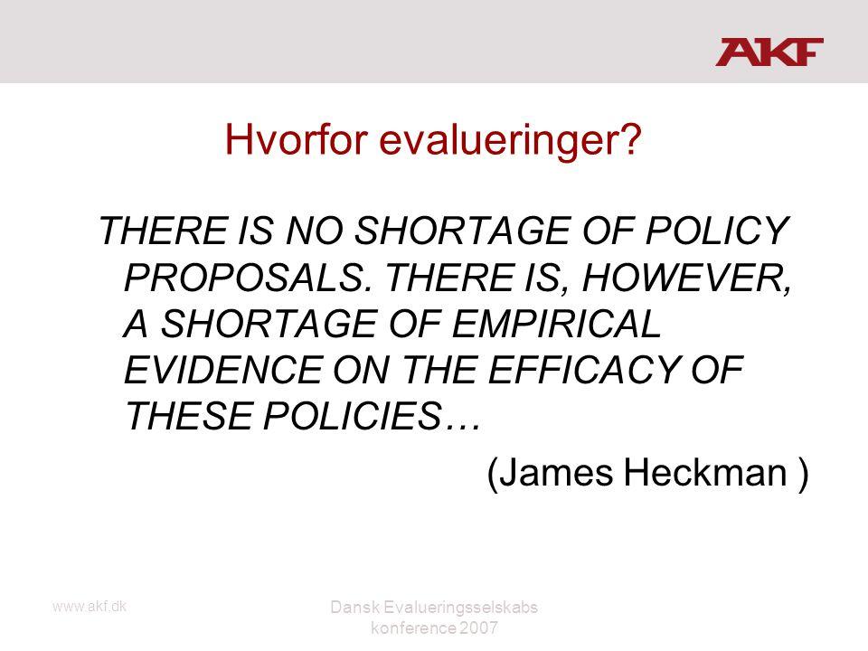 www.akf.dk Dansk Evalueringsselskabs konference 2007 Hvorfor evalueringer? THERE IS NO SHORTAGE OF POLICY PROPOSALS. THERE IS, HOWEVER, A SHORTAGE OF