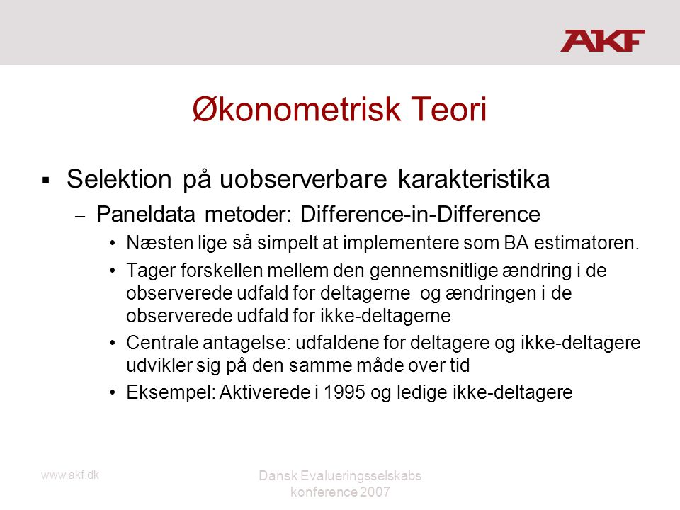 www.akf.dk Dansk Evalueringsselskabs konference 2007 Økonometrisk Teori  Selektion på uobserverbare karakteristika – Paneldata metoder: Difference-in