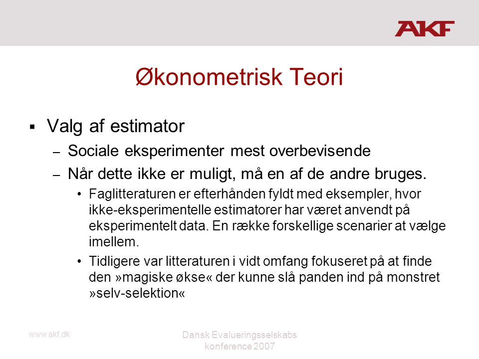 www.akf.dk Dansk Evalueringsselskabs konference 2007 Økonometrisk Teori  Valg af estimator – Sociale eksperimenter mest overbevisende – Når dette ikk