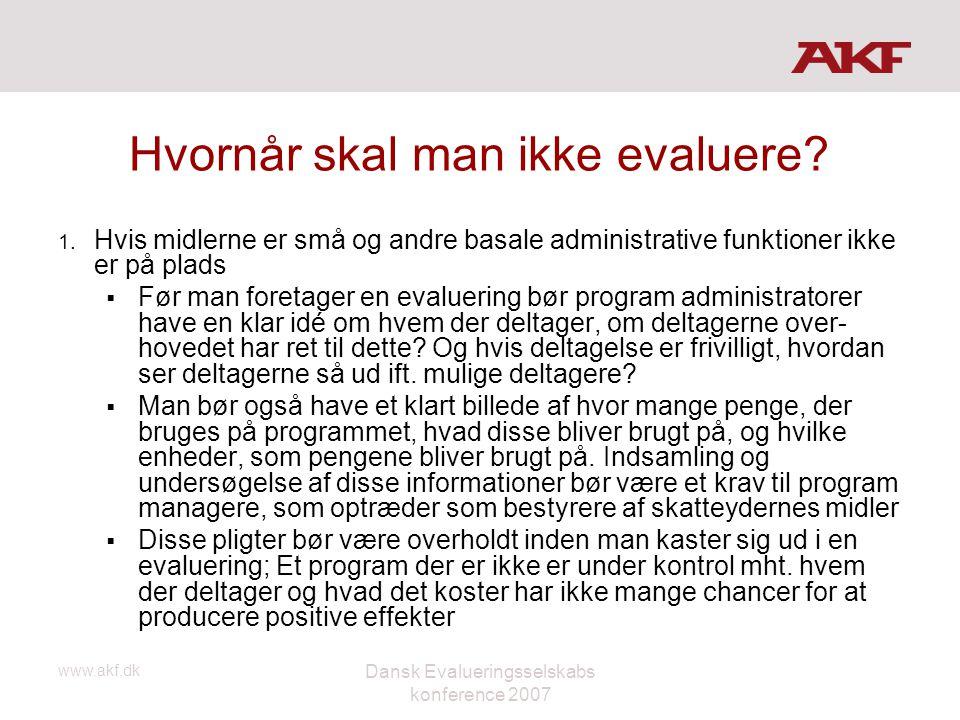 www.akf.dk Dansk Evalueringsselskabs konference 2007 Hvornår skal man ikke evaluere? 1. Hvis midlerne er små og andre basale administrative funktioner