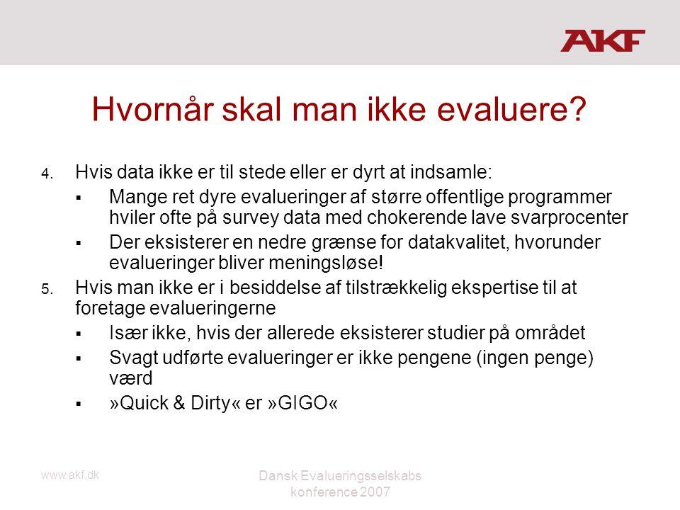 www.akf.dk Dansk Evalueringsselskabs konference 2007 Hvornår skal man ikke evaluere? 4. Hvis data ikke er til stede eller er dyrt at indsamle:  Mange
