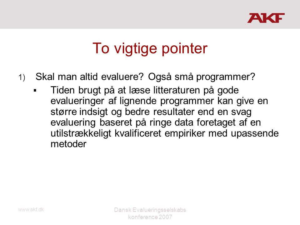 www.akf.dk Dansk Evalueringsselskabs konference 2007 To vigtige pointer 1) Skal man altid evaluere? Også små programmer?  Tiden brugt på at læse litt