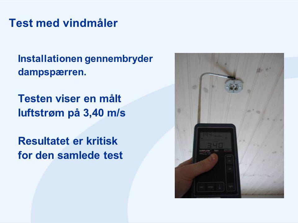 Test med vindmåler Installationen gennembryder dampspærren. Testen viser en målt luftstrøm på 3,40 m/s Resultatet er kritisk for den samlede test