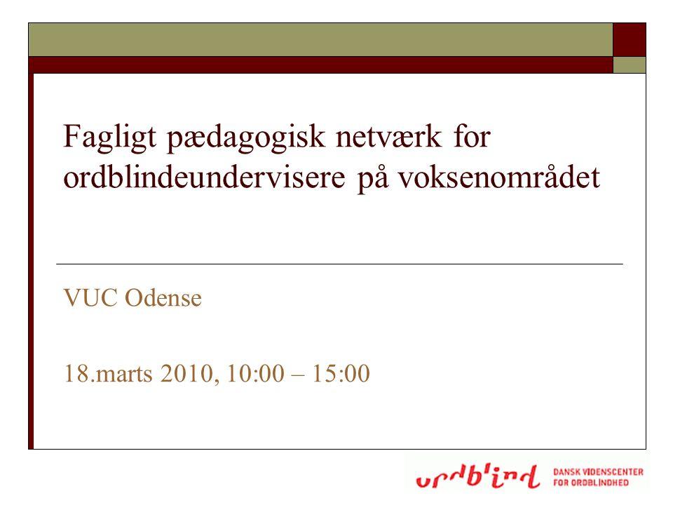 Fagligt pædagogisk netværk for ordblindeundervisere på voksenområdet VUC Odense 18.marts 2010, 10:00 – 15:00