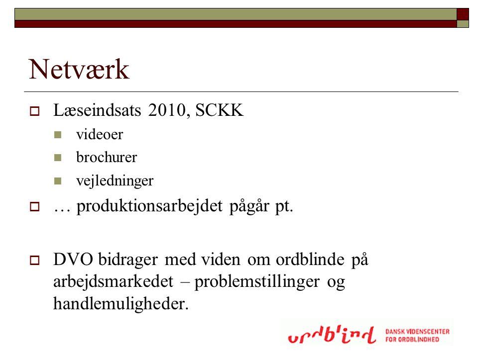 Netværk  Læseindsats 2010, SCKK  videoer  brochurer  vejledninger  … produktionsarbejdet pågår pt.  DVO bidrager med viden om ordblinde på arbej