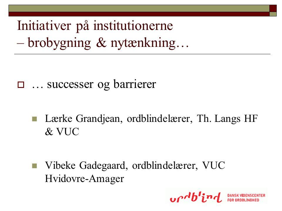Initiativer på institutionerne – brobygning & nytænkning…  … successer og barrierer  Lærke Grandjean, ordblindelærer, Th. Langs HF & VUC  Vibeke Ga