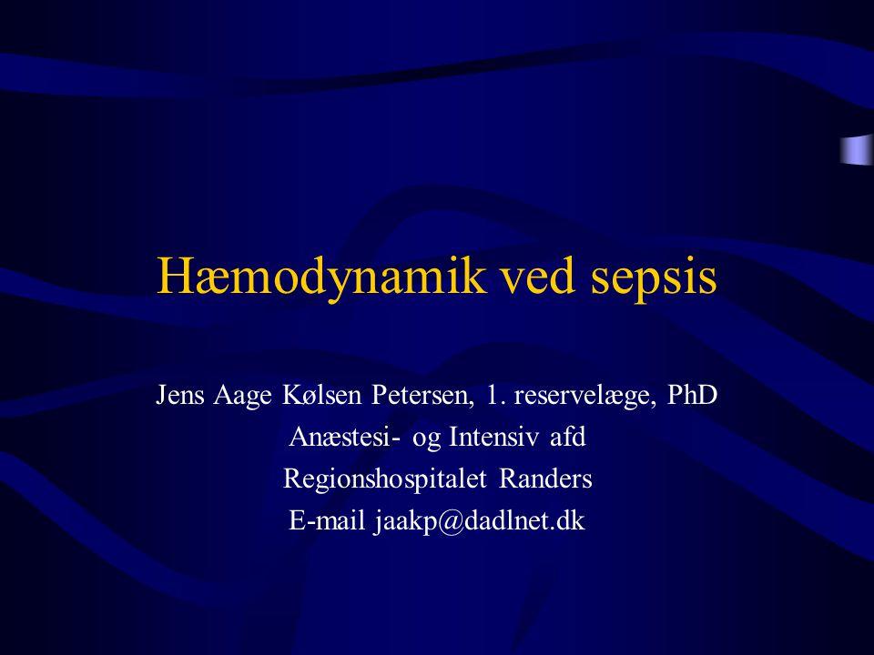 Hæmodynamik ved sepsis Jens Aage Kølsen Petersen, 1. reservelæge, PhD Anæstesi- og Intensiv afd Regionshospitalet Randers E-mail jaakp@dadlnet.dk