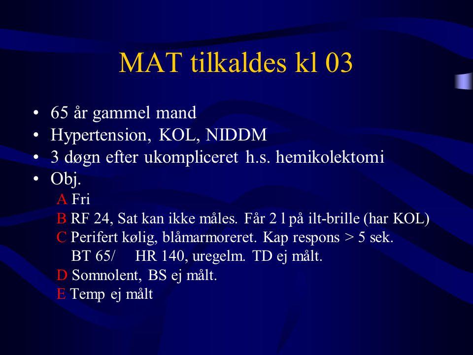 MAT tilkaldes kl 03 •65 år gammel mand •Hypertension, KOL, NIDDM •3 døgn efter ukompliceret h.s. hemikolektomi •Obj. A Fri B RF 24, Sat kan ikke måles