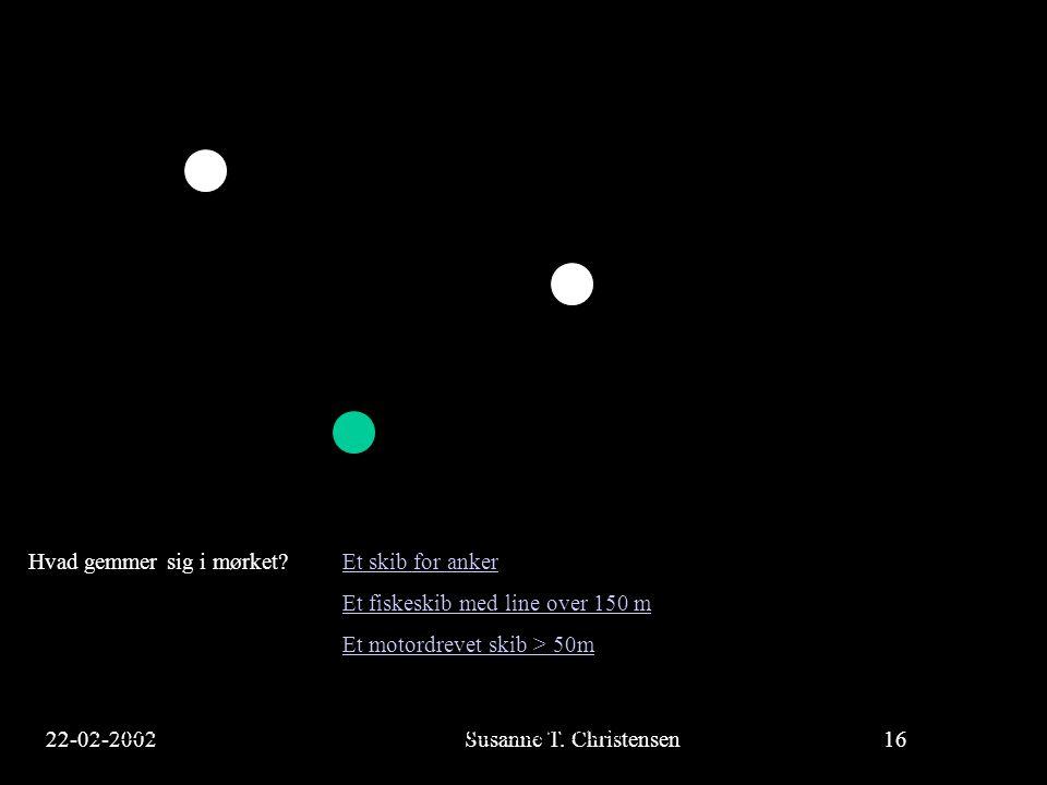 22-02-2002Susanne T. Christensen16 23-02-2002Susanne T. Christensen16 Hvad gemmer sig i mørket? Et skib for ankerEt skib for anker Et fiskeskib med li