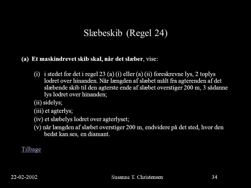 22-02-2002Susanne T. Christensen34 23-02-2002Susanne T. Christensen34 Slæbeskib (Regel 24) (a)Et maskindrevet skib skal, når det slæber, vise: (i)i st