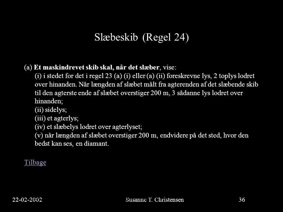 22-02-2002Susanne T. Christensen36 23-02-2002Susanne T. Christensen36 Slæbeskib (Regel 24) (a) Et maskindrevet skib skal, når det slæber, vise: (i) i