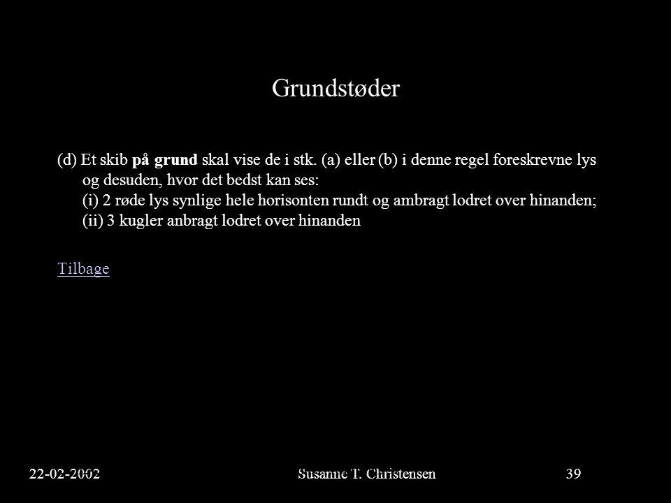 22-02-2002Susanne T. Christensen39 23-02-2002Susanne T. Christensen39 Grundstøder (d) Et skib på grund skal vise de i stk. (a) eller (b) i denne regel