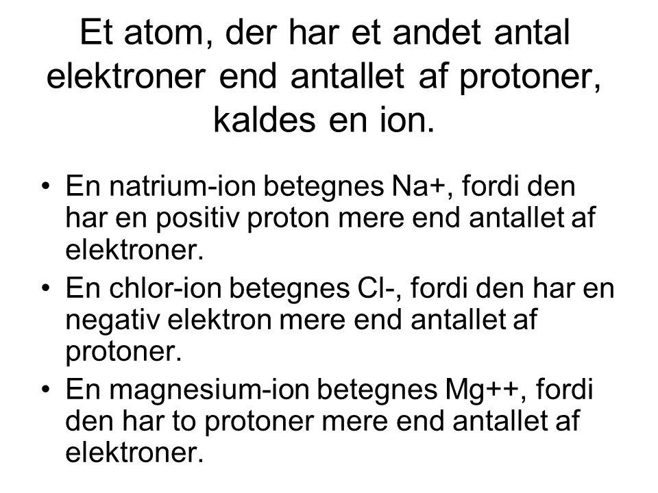 Et atom, der har et andet antal elektroner end antallet af protoner, kaldes en ion. •En natrium-ion betegnes Na+, fordi den har en positiv proton mere