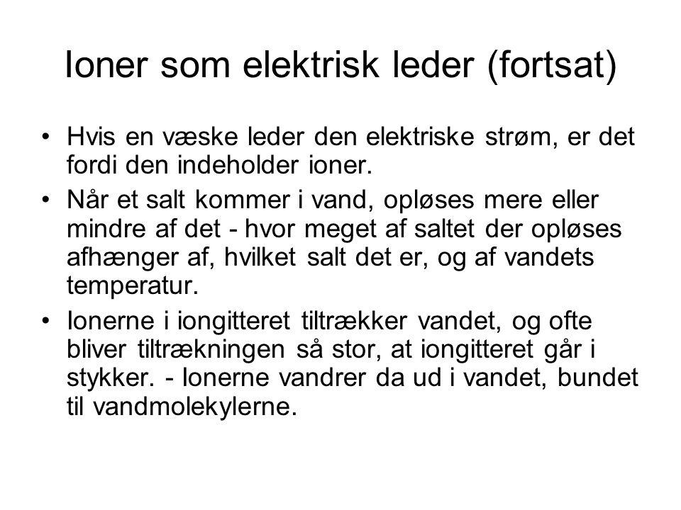Ioner som elektrisk leder (fortsat) •Hvis en væske leder den elektriske strøm, er det fordi den indeholder ioner. •Når et salt kommer i vand, opløses