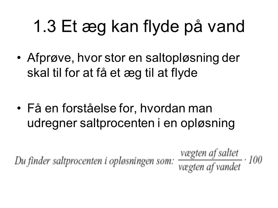 1.3 Et æg kan flyde på vand •Afprøve, hvor stor en saltopløsning der skal til for at få et æg til at flyde •Få en forståelse for, hvordan man udregner saltprocenten i en opløsning