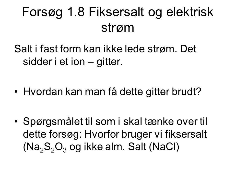 Forsøg 1.8 Fiksersalt og elektrisk strøm Salt i fast form kan ikke lede strøm. Det sidder i et ion – gitter. •Hvordan kan man få dette gitter brudt? •