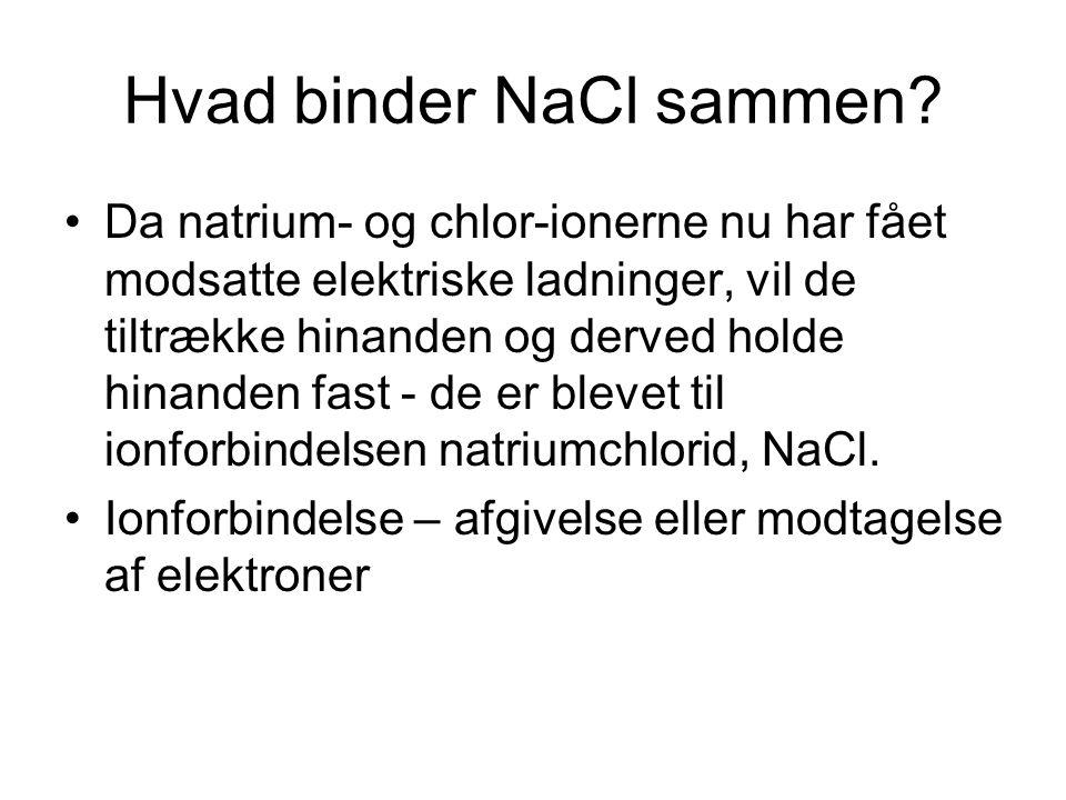 Hvad binder NaCl sammen? •Da natrium- og chlor-ionerne nu har fået modsatte elektriske ladninger, vil de tiltrække hinanden og derved holde hinanden f