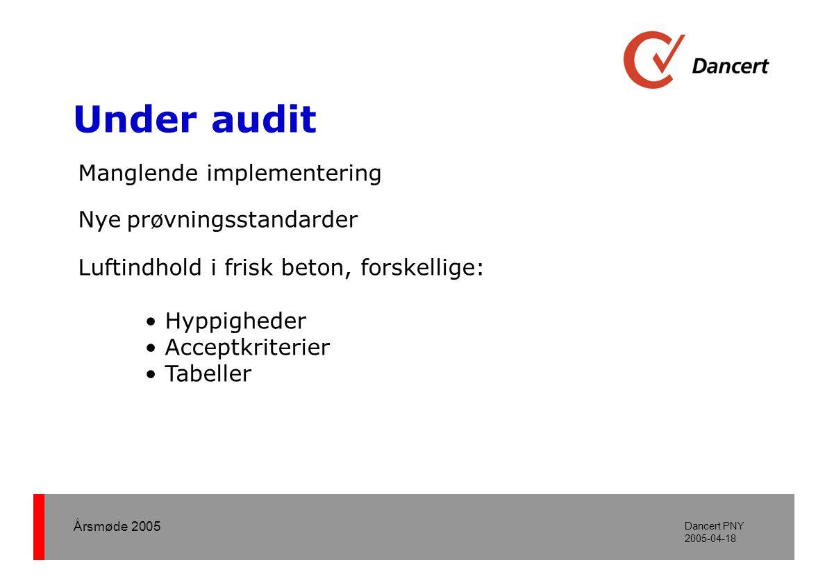 Årsmøde 2005 Dancert PNY 2005-04-18 Under audit Manglende implementering Nye prøvningsstandarder Luftindhold i frisk beton, forskellige: • Hyppigheder • Acceptkriterier • Tabeller