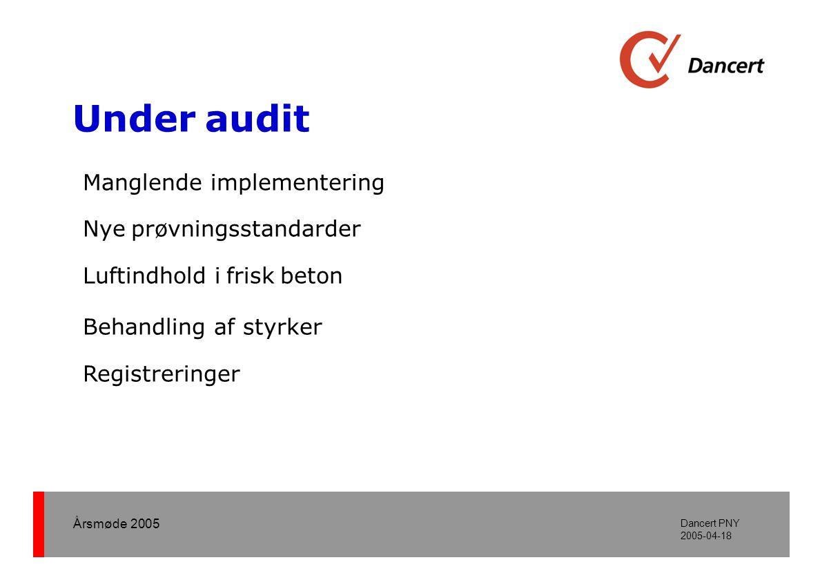 Årsmøde 2005 Dancert PNY 2005-04-18 Under audit Manglende implementering Nye prøvningsstandarder Behandling af styrker Luftindhold i frisk beton Registreringer