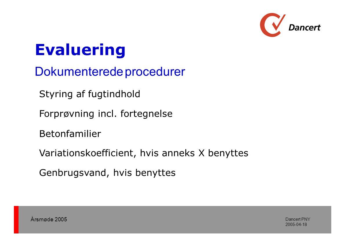 Årsmøde 2005 Dancert PNY 2005-04-18 Evaluering Dokumenterede procedurer Styring af fugtindhold •Metoder og frekvenser (fugtindhold i tilslag) •Tilladte forskelle mellem skønnede og målte værdier •Korrigerende handlinger