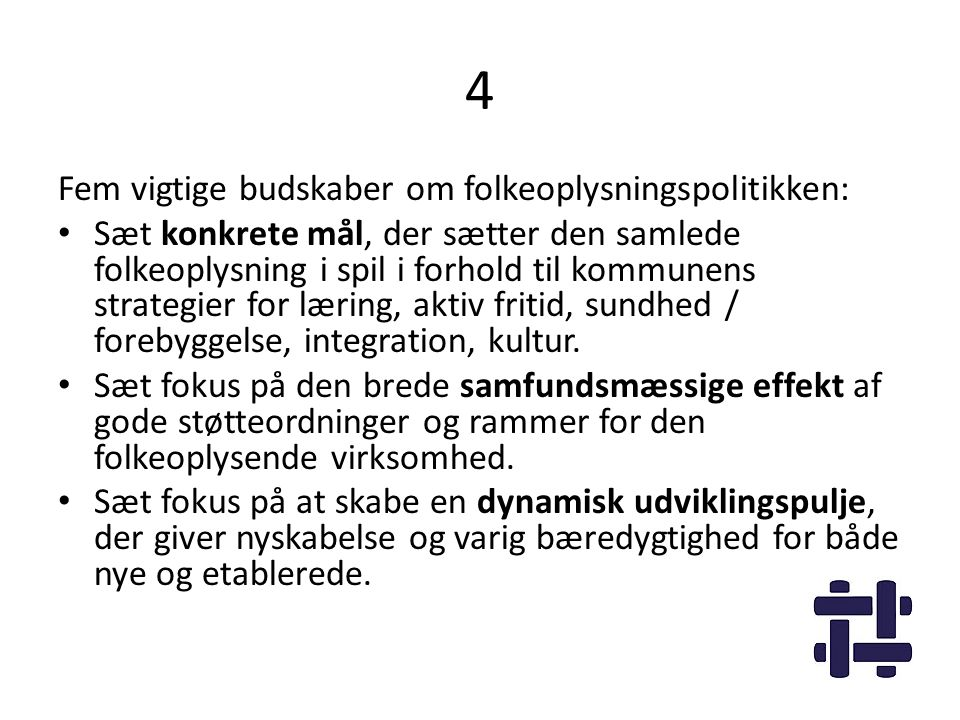 4 Fem vigtige budskaber om folkeoplysningspolitikken: • Sæt konkrete mål, der sætter den samlede folkeoplysning i spil i forhold til kommunens strategier for læring, aktiv fritid, sundhed / forebyggelse, integration, kultur.