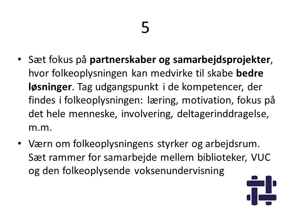 5 • Sæt fokus på partnerskaber og samarbejdsprojekter, hvor folkeoplysningen kan medvirke til skabe bedre løsninger. Tag udgangspunkt i de kompetencer