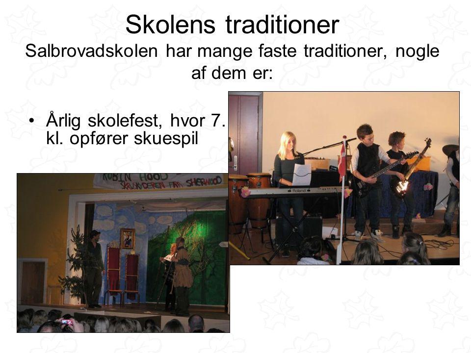 Skolens traditioner Salbrovadskolen har mange faste traditioner, nogle af dem er: •Årlig skolefest, hvor 7.