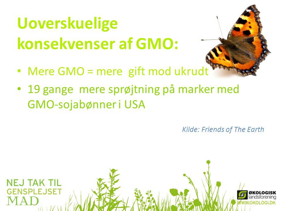 Uoverskuelige konsekvenser af GMO: • Mere GMO = mere gift mod ukrudt • 19 gange mere sprøjtning på marker med GMO-sojabønner i USA Kilde: Friends of The Earth