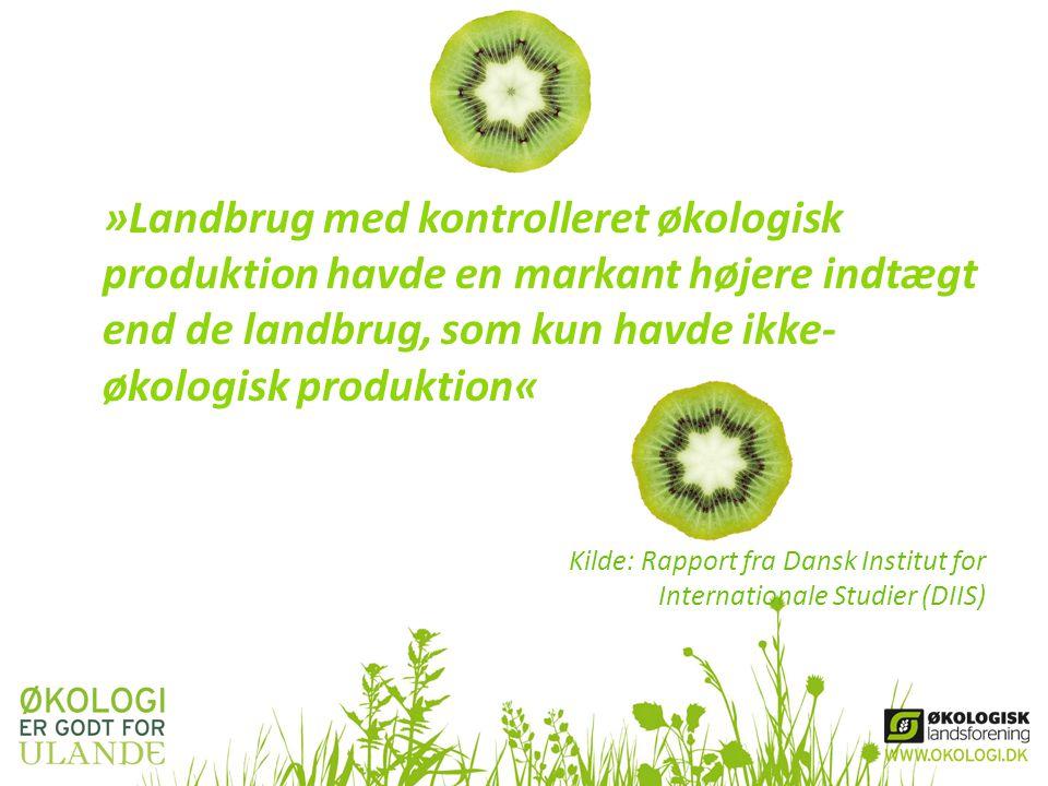 »Landbrug med kontrolleret økologisk produktion havde en markant højere indtægt end de landbrug, som kun havde ikke- økologisk produktion« Kilde: Rapport fra Dansk Institut for Internationale Studier (DIIS)
