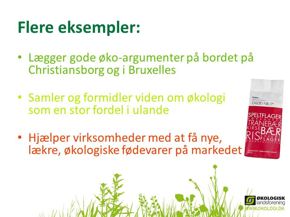 Flere eksempler: • Lægger gode øko-argumenter på bordet på Christiansborg og i Bruxelles • Samler og formidler viden om økologi som en stor fordel i ulande • Hjælper virksomheder med at få nye, lækre, økologiske fødevarer på markedet