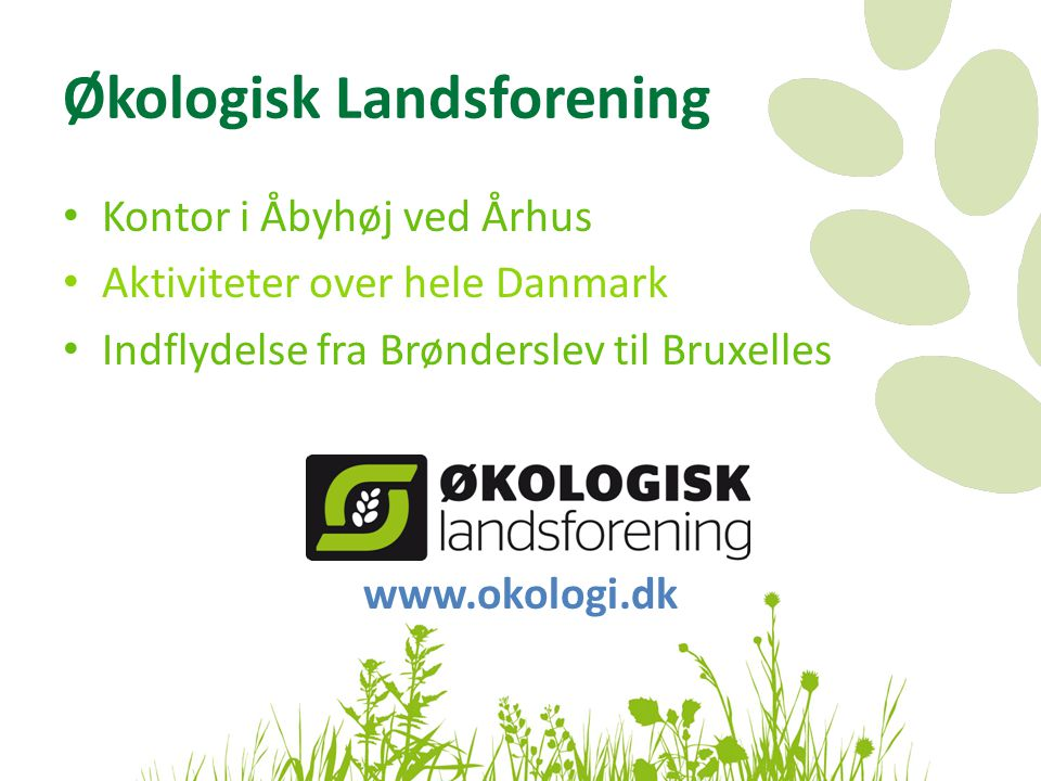 Økologisk Landsforening • Kontor i Åbyhøj ved Århus • Aktiviteter over hele Danmark • Indflydelse fra Brønderslev til Bruxelles www.okologi.dk
