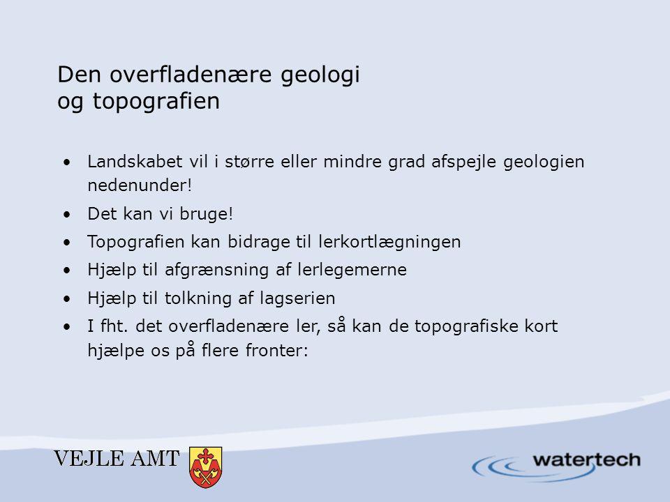 Den overfladenære geologi og topografien •Landskabet vil i større eller mindre grad afspejle geologien nedenunder! •Det kan vi bruge! •Topografien kan