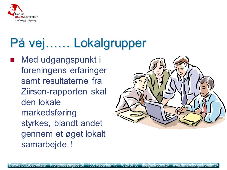 På vej…… Lokalgrupper  Med udgangspunkt i foreningens erfaringer samt resultaterne fra Ziirsen-rapporten skal den lokale markedsføring styrkes, blandt andet gennem et øget lokalt samarbejde !