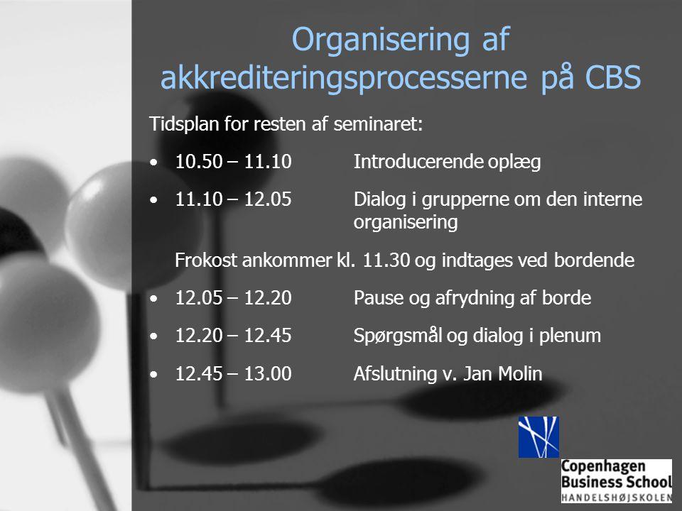 Organisering af akkrediteringsprocesserne på CBS Tidsplan for resten af seminaret: •10.50 – 11.10Introducerende oplæg •11.10 – 12.05Dialog i grupperne om den interne organisering Frokost ankommer kl.