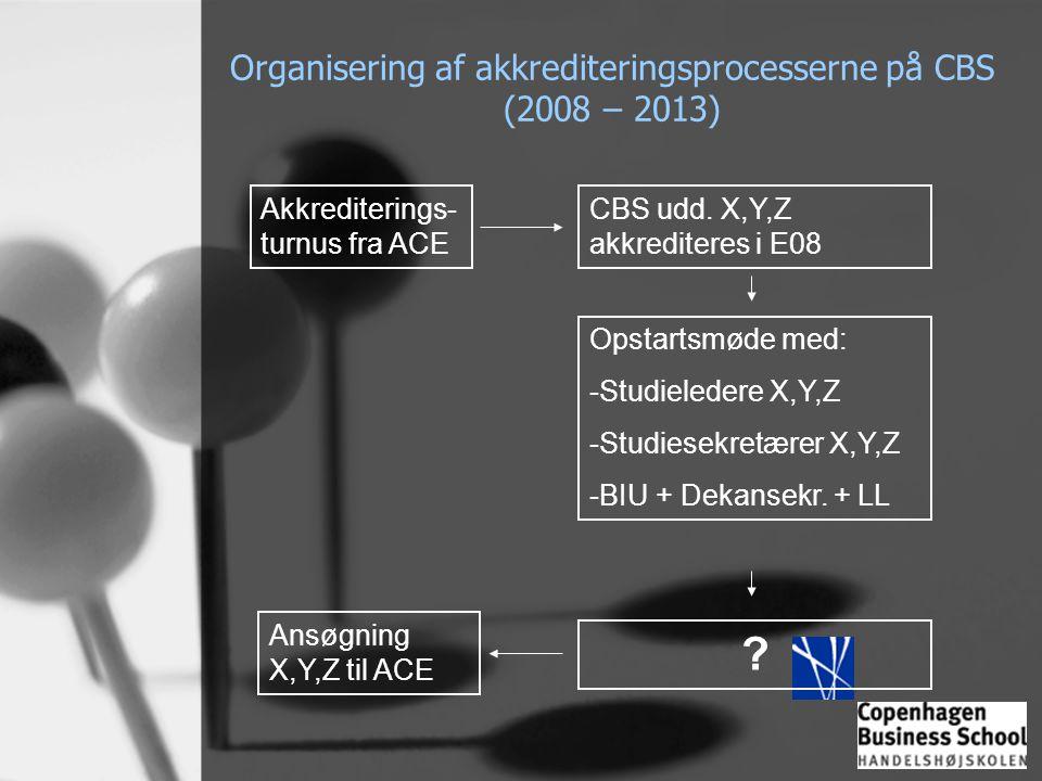 Organisering af akkrediteringsprocesserne på CBS (2008 – 2013) Akkrediterings- turnus fra ACE CBS udd. X,Y,Z akkrediteres i E08 Opstartsmøde med: -Stu