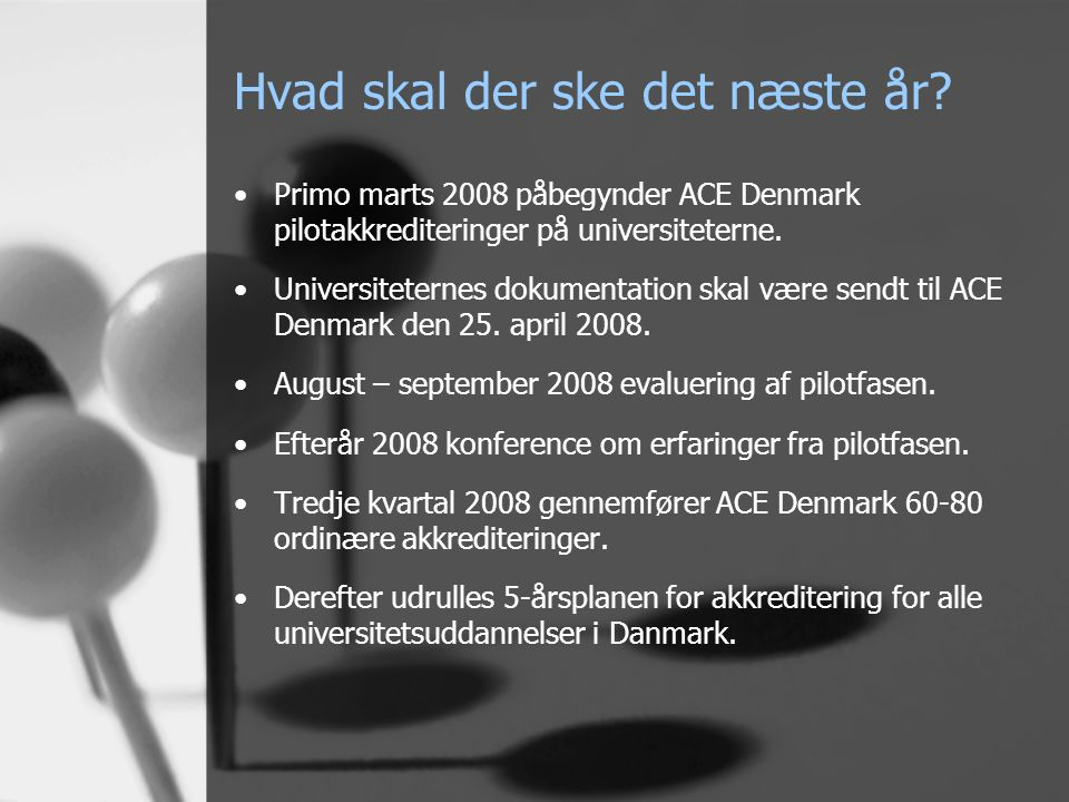 Hvad skal der ske det næste år? •Primo marts 2008 påbegynder ACE Denmark pilotakkrediteringer på universiteterne. •Universiteternes dokumentation skal