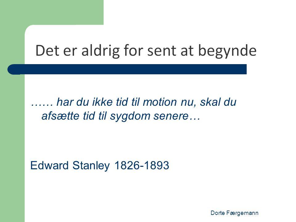 Dorte Færgemann …… har du ikke tid til motion nu, skal du afsætte tid til sygdom senere… Edward Stanley 1826-1893