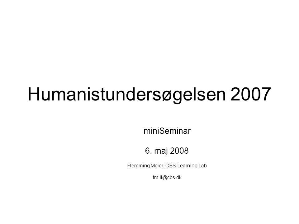 Humanistundersøgelsen 2007 miniSeminar 6. maj 2008 Flemming Meier, CBS Learning Lab fm.ll@cbs.dk