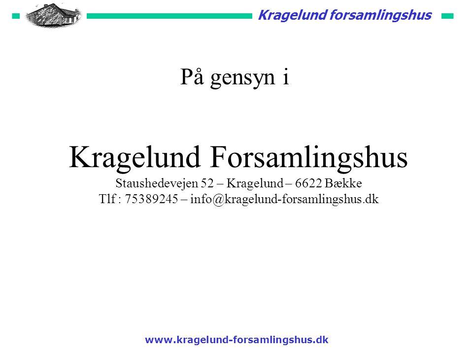 Kragelund forsamlingshus www.kragelund-forsamlingshus.dk På gensyn i Kragelund Forsamlingshus Staushedevejen 52 – Kragelund – 6622 Bække Tlf : 75389245 – info@kragelund-forsamlingshus.dk