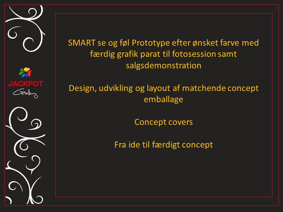 SMART se og føl Prototype efter ønsket farve med færdig grafik parat til fotosession samt salgsdemonstration Design, udvikling og layout af matchende concept emballage Concept covers Fra ide til færdigt concept