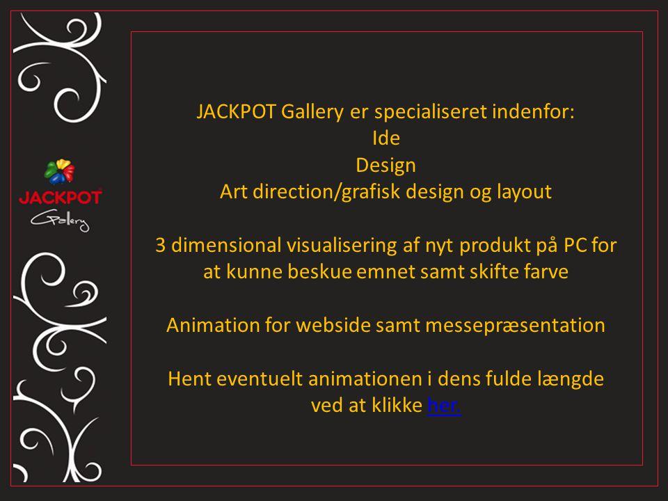 JACKPOT Gallery er specialiseret indenfor: Ide Design Art direction/grafisk design og layout 3 dimensional visualisering af nyt produkt på PC for at kunne beskue emnet samt skifte farve Animation for webside samt messepræsentation Hent eventuelt animationen i dens fulde længde ved at klikke her.her.