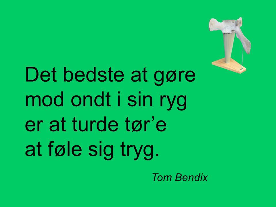 Det bedste at gøre mod ondt i sin ryg er at turde tør'e at føle sig tryg. Tom Bendix