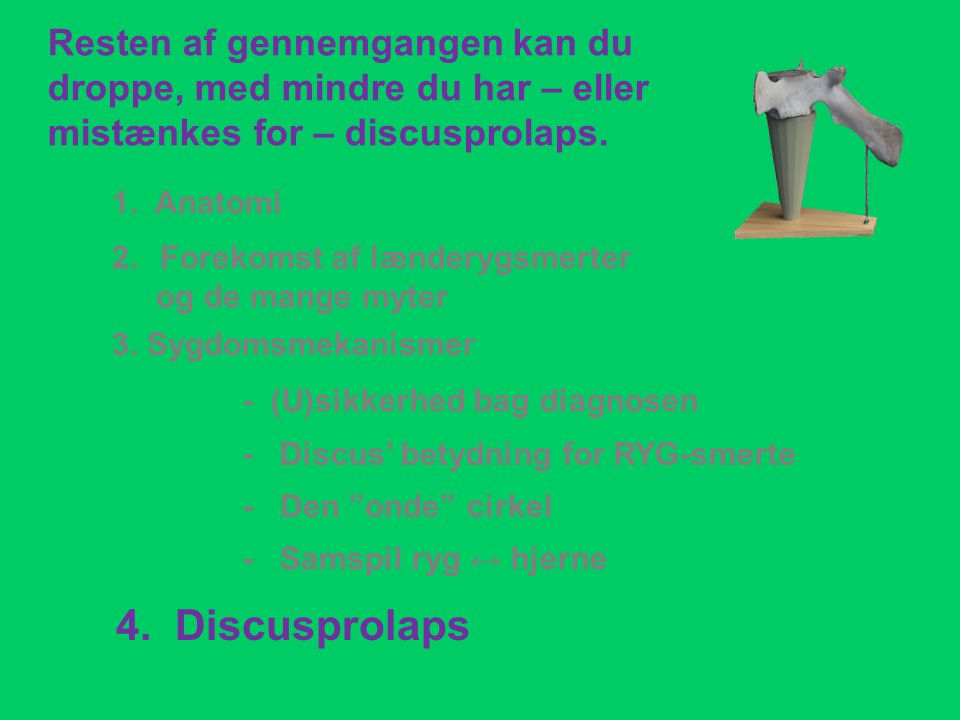 "- Discus' betydning for RYG-smerte 1. Anatomi 3. Sygdomsmekanismer - (U)sikkerhed bag diagnosen 4. Discusprolaps - Den ""onde"" cirkel - Samspil ryg ↔ h"