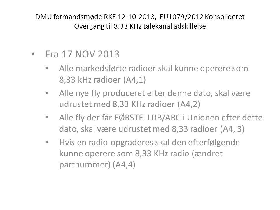 DMU formandsmøde RKE 12-10-2013, EU1079/2012 Konsolideret Overgang til 8,33 KHz talekanal adskillelse • Fra 17 NOV 2013 • Alle markedsførte radioer skal kunne operere som 8,33 kHz radioer (A4,1) • Alle nye fly produceret efter denne dato, skal være udrustet med 8,33 KHz radioer (A4,2) • Alle fly der får FØRSTE LDB/ARC i Unionen efter dette dato, skal være udrustet med 8,33 radioer (A4, 3) • Hvis en radio opgraderes skal den efterfølgende kunne operere som 8,33 KHz radio (ændret partnummer) (A4,4)