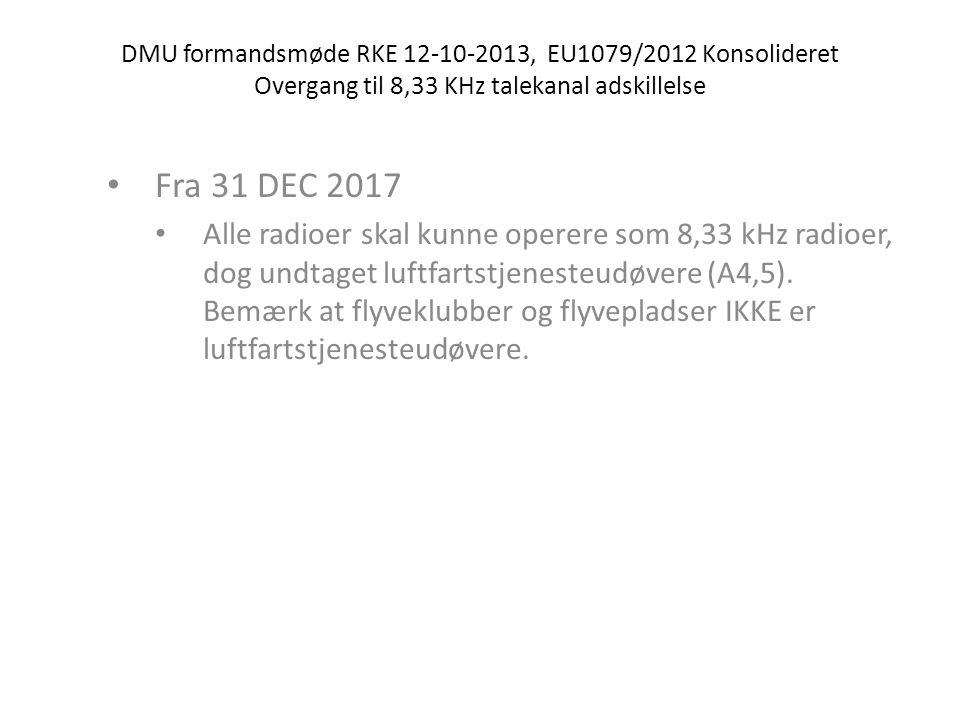 DMU formandsmøde RKE 12-10-2013, EU1079/2012 Konsolideret Overgang til 8,33 KHz talekanal adskillelse • Operatører have 8,33 KHz radioer installeret i et luftfartøj: • Fra 17 NOV 2012, hvis der opereres over FL195 (A5,1) • Fra 1 JAN 2014, hvis der opereres IFR i luftrum A, B & C i core Area (A5,2) • Fra 1 JAN 2014, hvis der opereres under IFR og området anveder 8,33 adskildelse.